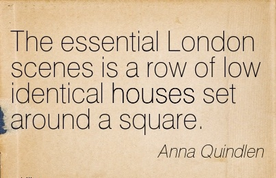 The essential London scenes is a row of low identical houses set around a square.  - Anna Quindlen