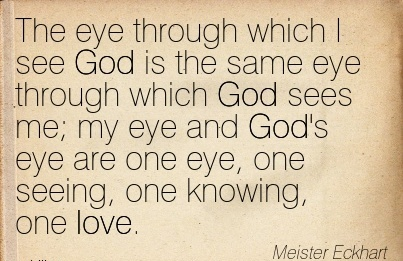 The eye through which I see God is the same eye through which God sees me; my eye and God's eye are one eye, one seeing, one knowing, one love.