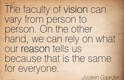 The faculty of vision can vary from person to person. On the other hand, we can rely on what our reason tells us because that is the same for everyone.