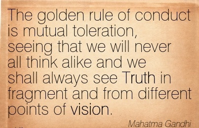 The golden rule of conduct is mutual toleration, seeing that we will never all think alike and we shall always see Truth in fragment and from different points of vision.