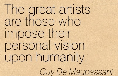 The great artists are those who impose their personal vision upon humanity.