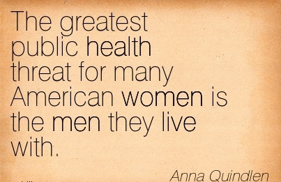 The greatest public health threat for many American women is the men they live with.  - Anna Quindlen