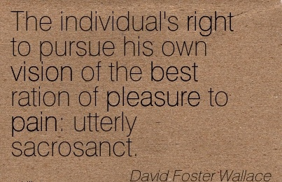 The individual's right to pursue his own vision of the best ration of pleasure to pain utterly sacrosanct.