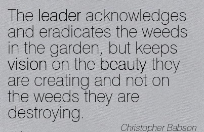 The leader acknowledges and eradicates the weeds in the garden, but keeps vision on the beauty they are creating and not on the weeds they are destroying.