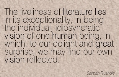 The liveliness of literature lies in its exceptionality, in being the individual, idiosyncratic vision of one human being, in which, to our delight and great surprise, we may find our own vision reflected.