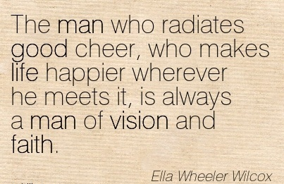 The man who radiates good cheer, who makes life happier wherever he meets it, is always a man of vision and faith.