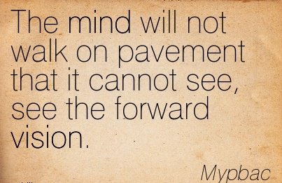 The mind will not walk on pavement that it cannot see, see the forward vision.