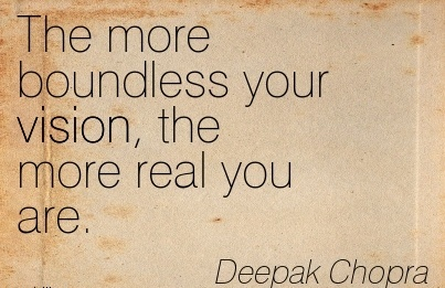 The more boundless your vision, the more real you are.