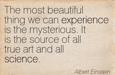 The most beautiful thing we can experience is the mysterious. It is the source of all true art and all science.