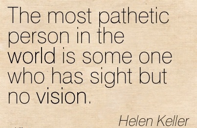 The most pathetic person in the world is some one who has sight but no vision.