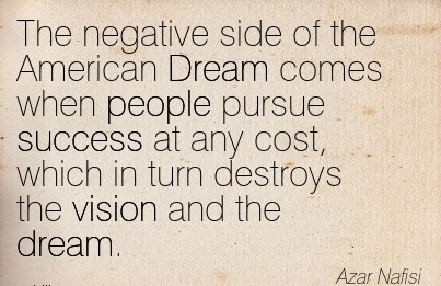 The negative side of the American Dream comes when people pursue success at any cost, which in turn destroys the vision and the dream.