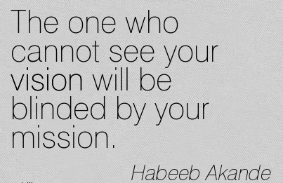 The one who cannot see your vision will be blinded by your mission.