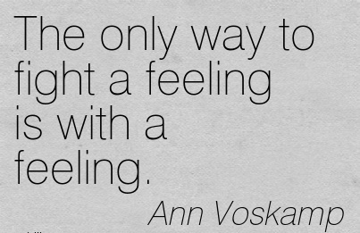 The only way to fight a feeling is with a feeling.  - Ann Voskamp