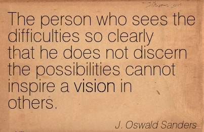 The person who sees the difficulties so clearly that he does not discern the possibilities cannot inspire a vision in others.