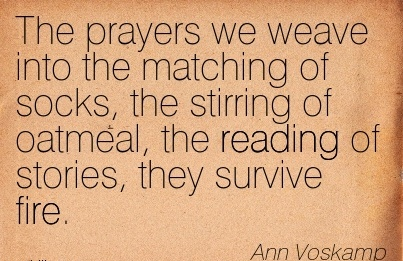 The prayers we weave into the matching of socks, the stirring of oatmeal, the reading of stories, they survive fire.  - Ann Voskamp