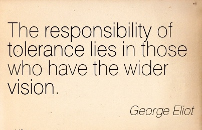 The responsibility of tolerance lies in those who have the wider vision.