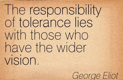 The responsibility of tolerance lies with those who have the wider vision.