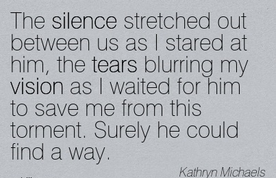 The silence stretched out between us as I stared at him, the tears blurring my vision as I waited for him to save me from this torment. Surely he could find a way.