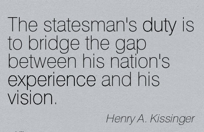 The statesman's duty is to bridge the gap between his nation's experience and his vision.