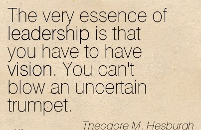 The very essence of leadership is that you have to have vision. You can't blow an uncertain trumpet.