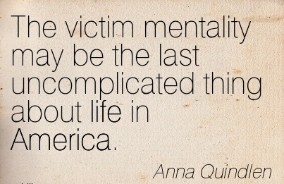 The victim mentality may be the last uncomplicated thing about life in America.  - Anna Quindlen