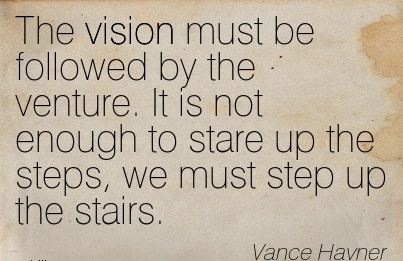 The vision must be followed by the venture. It is not enough to stare up the steps, we must step up the stairs.