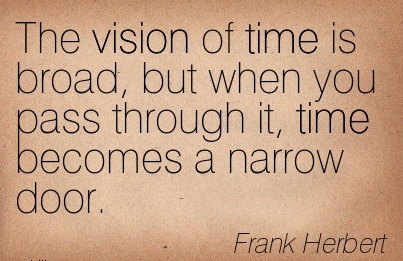 The vision of time is broad, but when you pass through it, time becomes a narrow door.