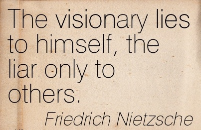 The visionary lies to himself, the liar only to others.