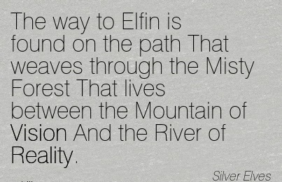 The way to Elfin is found on the path That weaves through the Misty Forest That lives between the Mountain of Vision And the River of Reality.