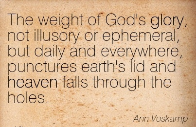 The weight of God's glory, not illusory or ephemeral, but daily and everywhere, punctures earth's lid and heaven falls through the holes.  - Ann Voskamp