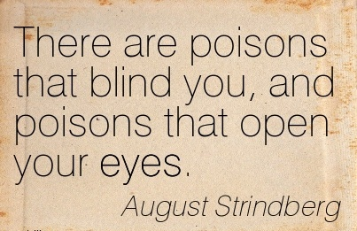 There are poisons that blind you, and poisons that open your eyes.