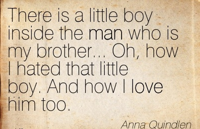 There is a little boy inside the man who is my brother… Oh, how I hated that little boy. And how I love him too.  - Anna Quindlen