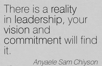There is a reality in leadership, your vision and commitment will find it.