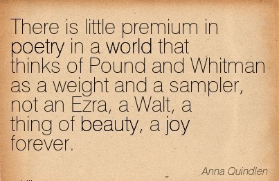 There is little premium in poetry in a world that thinks of Pound and Whitman as a weight and a sampler, not an Ezra, a Walt, a thing of beauty, a joy forever.  - Anna Quindlen