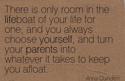 There is only room in the lifeboat of your life for one, and you always choose yourself, and turn your parents into whatever it takes to keep you afloat.  - Anna Quindlen