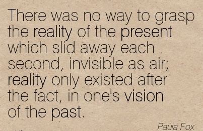 There was no way to grasp the reality of the present which slid away each second, invisible as air; reality only existed after the fact, in one's vision of the past.