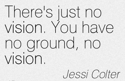 There's just no vision. You have no ground, no vision.