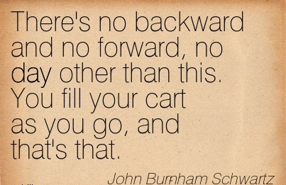 There's no backward and no forward, no day other than this. You fill your cart as you go, and that's that.