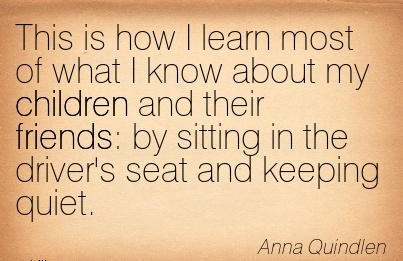 This is how I learn most of what I know about my children and their friends by sitting in the driver's seat and keeping quiet.  - Anna Quindlen