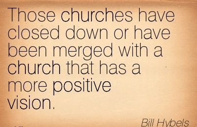 Those churches have closed down or have been merged with a church that has a more positive vision.