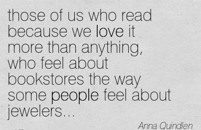 those of us who read because we love it more than anything, who feel about bookstores the way some people feel about jewelers…  - Anna Quindlen
