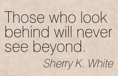 Those who look behind will never see beyond.