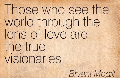 Those who see the world through the lens of love are the true visionaries.