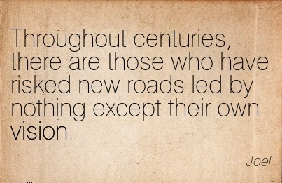 Throughout centuries, there are those who have risked new roads led by nothing except their own vision.