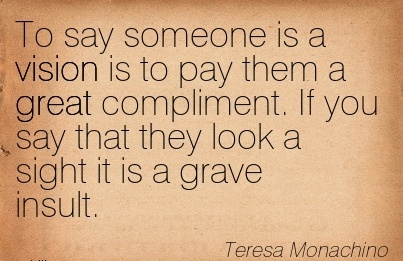 To say someone is a vision is to pay them a great compliment. If you say that they look a sight it is a grave insult.