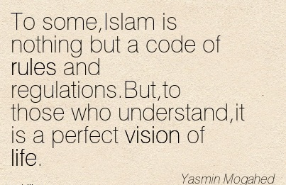 To some,Islam is nothing but a code of rules and regulations.But,to those who understand,it is a perfect vision of life.