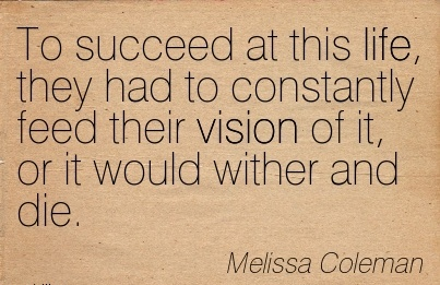 To succeed at this life, they had to constantly feed their vision of it, or it would wither and die.
