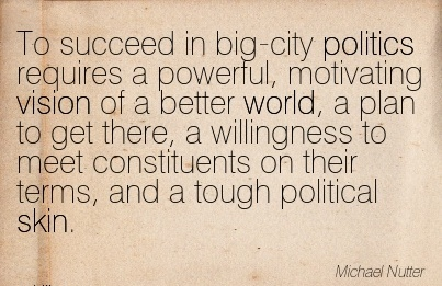To succeed in big-city politics requires a powerful, motivating vision of a better world, a plan to get there, a willingness to meet constituents on their terms, and a tough political skin.