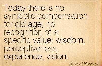 Today there is no symbolic compensation for old age, no recognition of a specific value wisdom, perceptiveness, experience, vision.