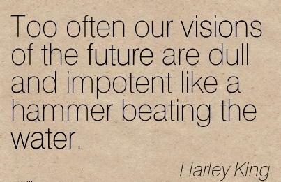 Too often our visions of the future are dull and impotent like a hammer beating the water.